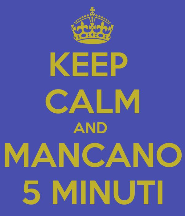 KEEP  CALM AND  MANCANO 5 MINUTI