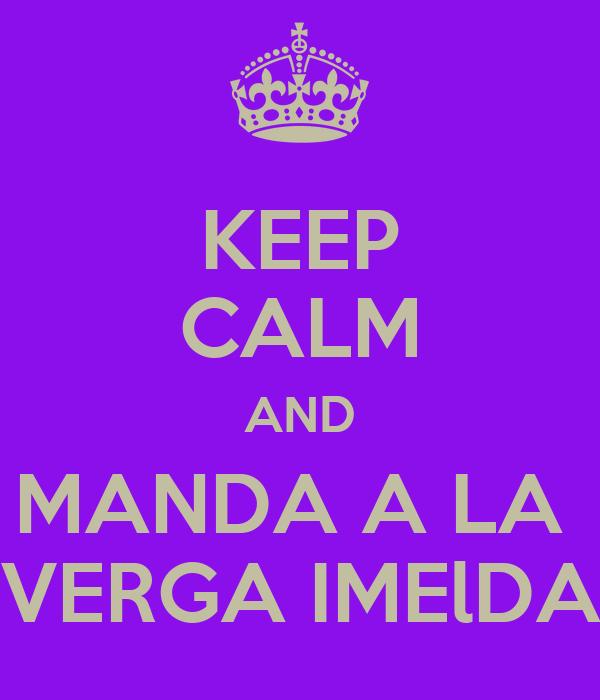 KEEP CALM AND MANDA A LA  VERGA IMElDA