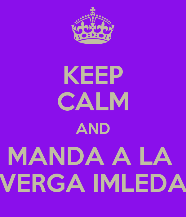KEEP CALM AND MANDA A LA  VERGA IMLEDA