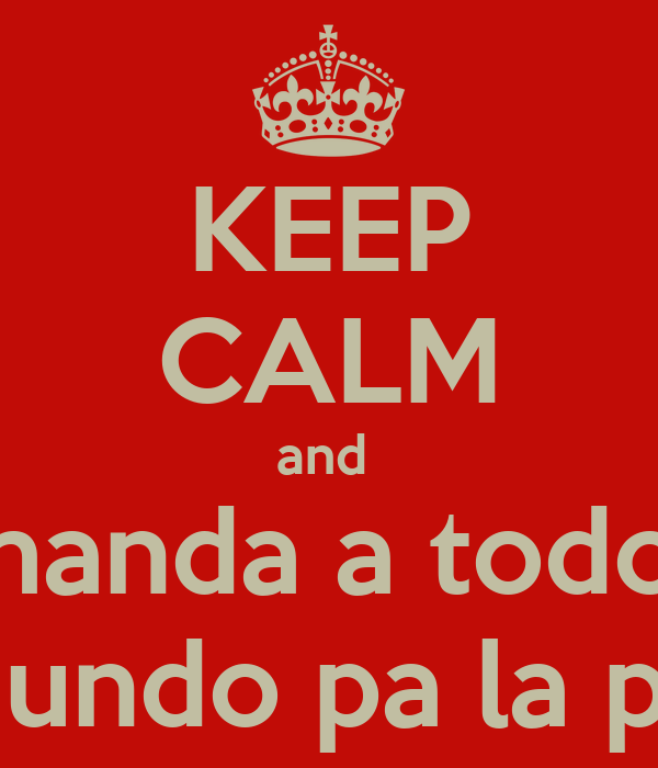 KEEP CALM and  manda a todo  el mundo pa la pinga