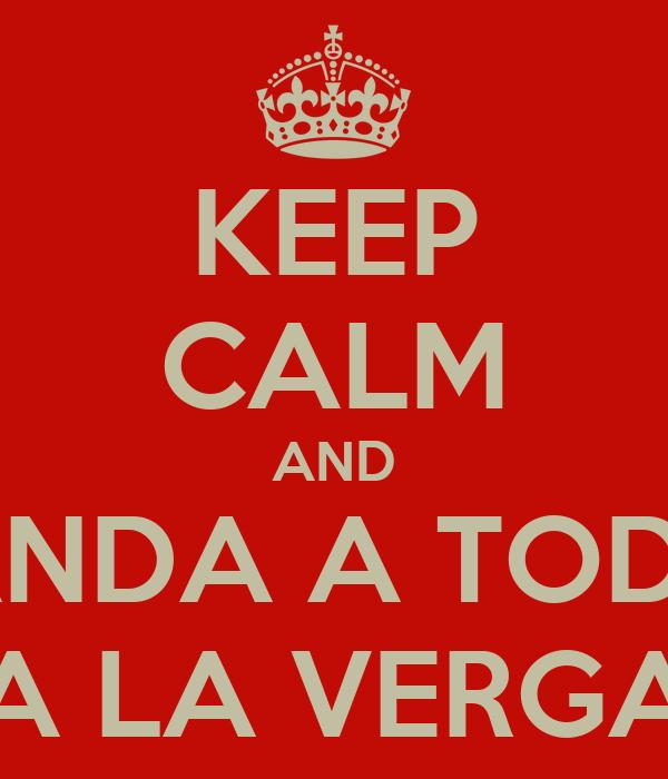 KEEP CALM AND MANDA A TODOS A LA VERGA