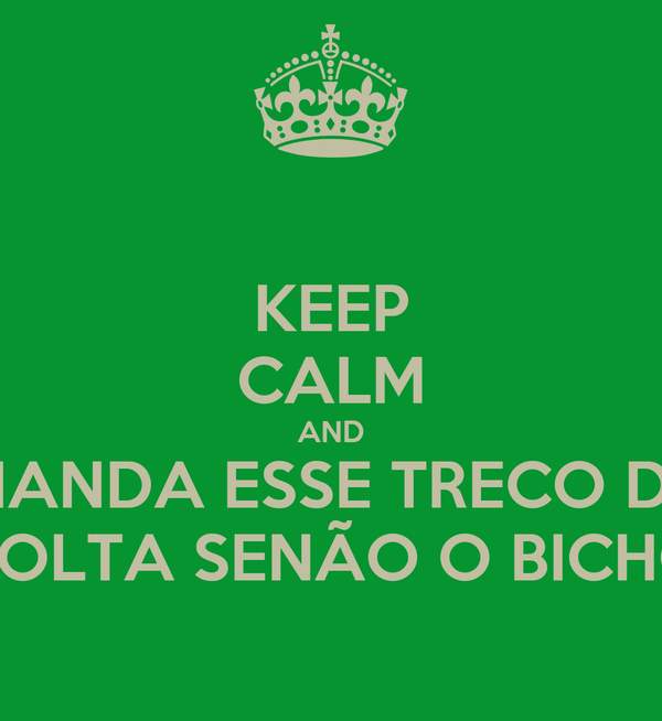 KEEP CALM AND MANDA ESSE TRECO DE  VOLTA SENÃO O BICHO