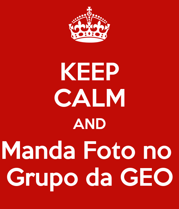 Keep calm and manda foto no grupo da geo poster eu lima for Immagini keep calm