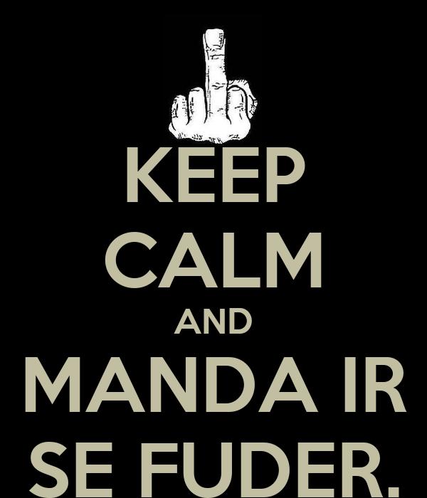 KEEP CALM AND MANDA IR SE FUDER.