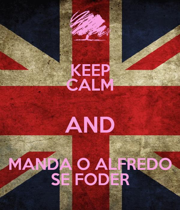 KEEP CALM AND MANDA O ALFREDO SE FODER