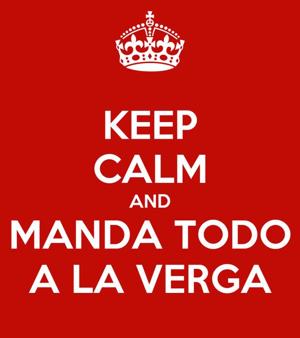 KEEP CALM AND MANDA TODO A LA VERGA