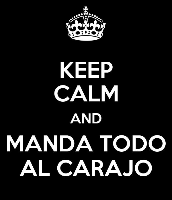 KEEP CALM AND MANDA TODO AL CARAJO