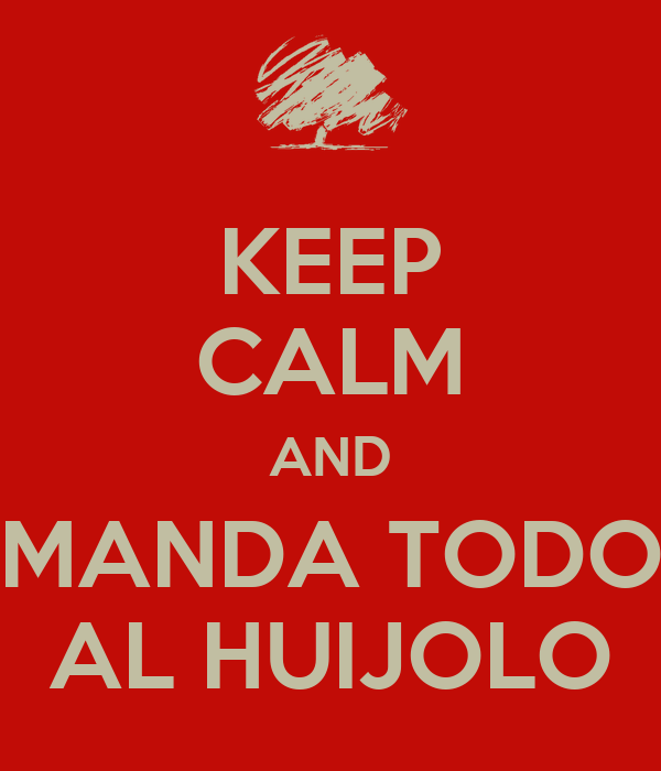 KEEP CALM AND MANDA TODO AL HUIJOLO