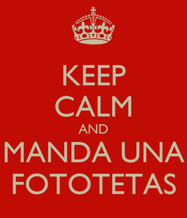 KEEP CALM AND MANDA UNA FOTOTETAS