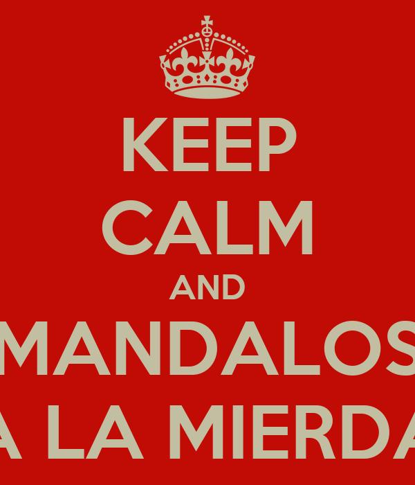 KEEP CALM AND MANDALOS A LA MIERDA
