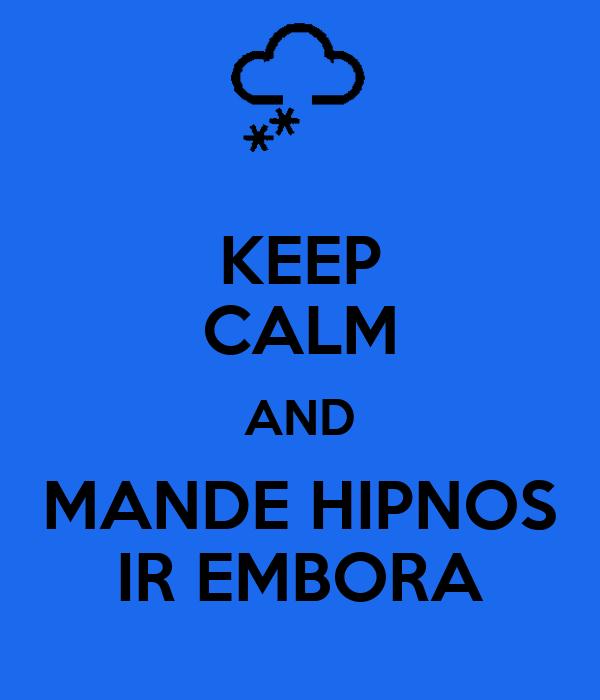 KEEP CALM AND MANDE HIPNOS IR EMBORA