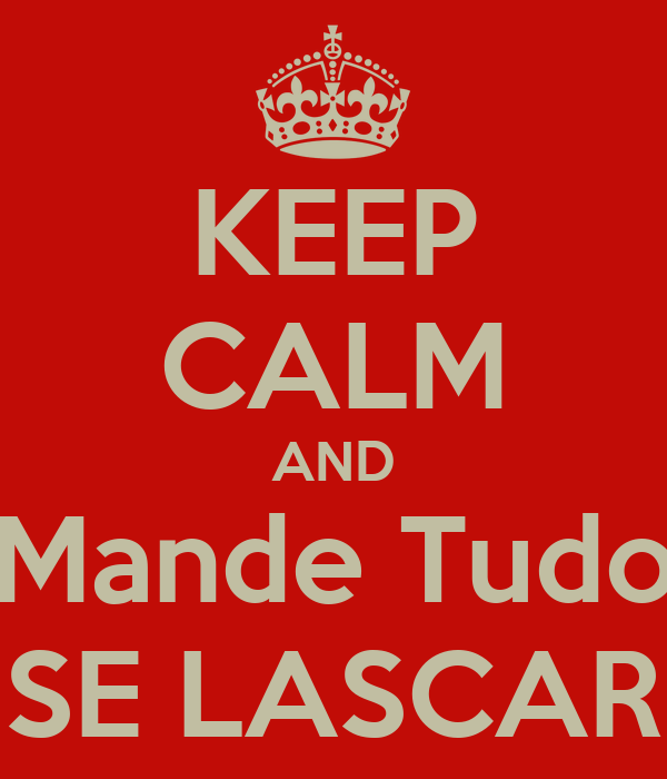 KEEP CALM AND Mande Tudo SE LASCAR