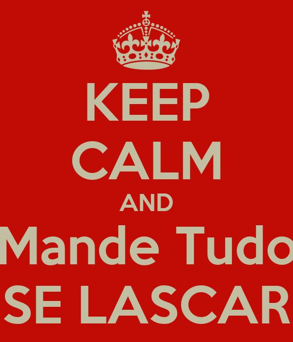 KEEP CALM AND Mande Tudo SE LASCAR