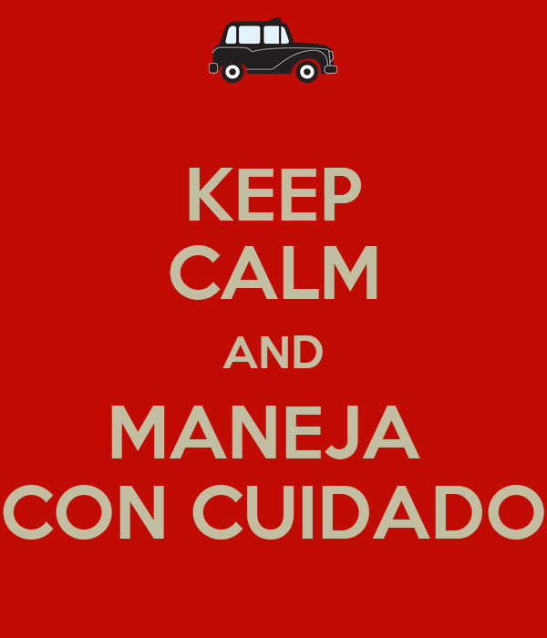 KEEP CALM AND MANEJA  CON CUIDADO