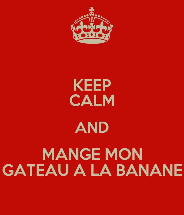 KEEP CALM AND MANGE MON GATEAU A LA BANANE