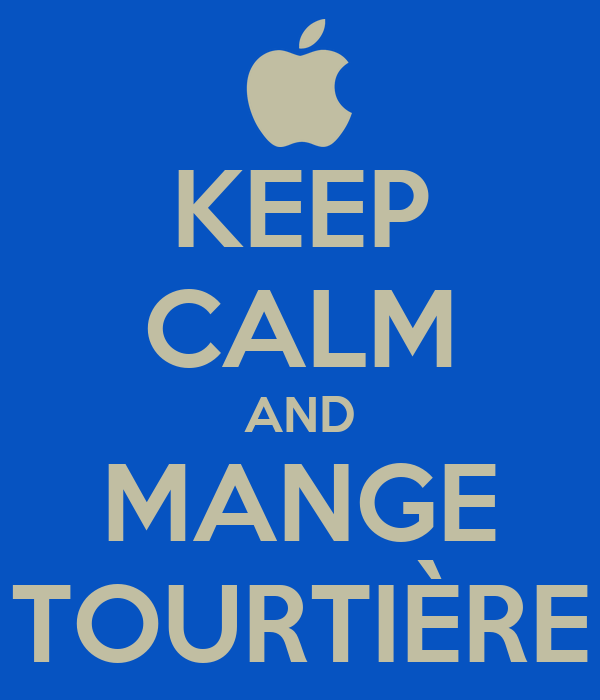 KEEP CALM AND MANGE TOURTIÈRE