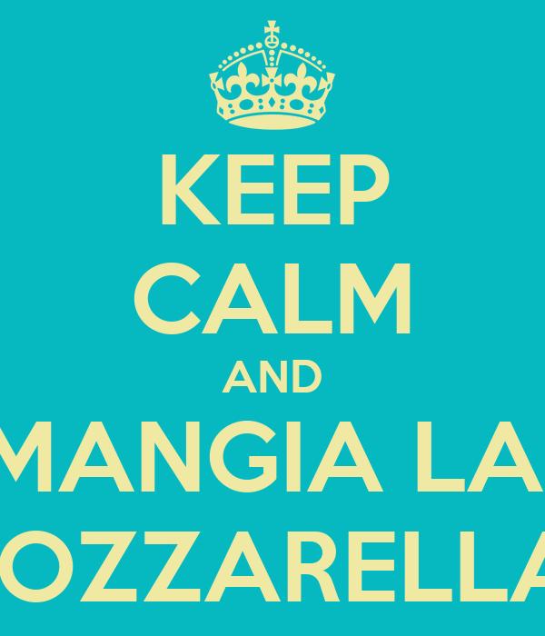 KEEP CALM AND MANGIA LA  MOZZARELLA!!