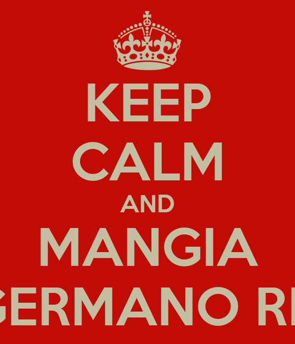 KEEP CALM AND MANGIA UN GERMANO REALE