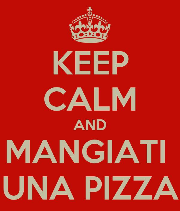 KEEP CALM AND MANGIATI  UNA PIZZA