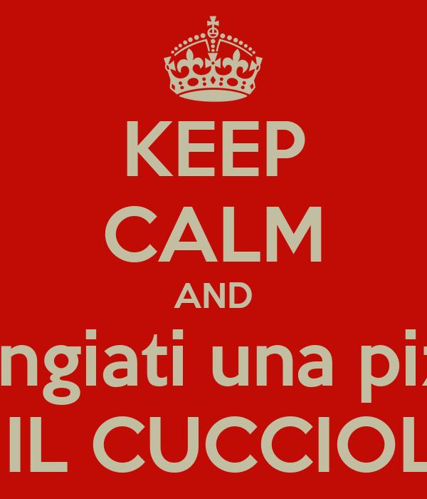 KEEP CALM AND mangiati una pizza  a IL CUCCIOLO
