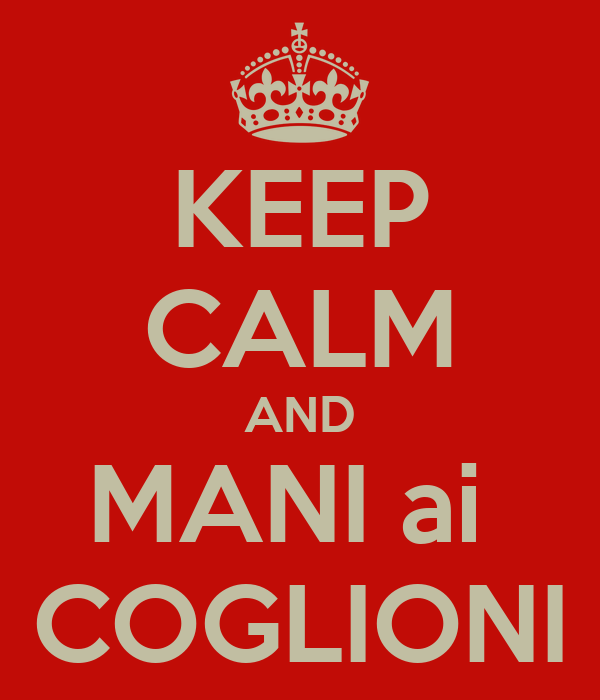 KEEP CALM AND MANI ai  COGLIONI