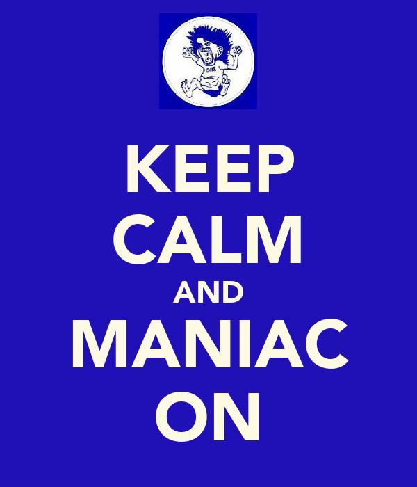 KEEP CALM AND MANIAC ON