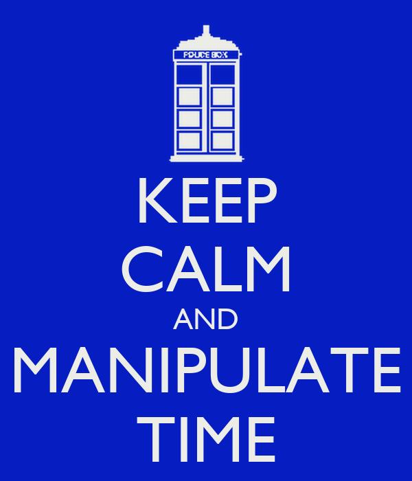 KEEP CALM AND MANIPULATE TIME