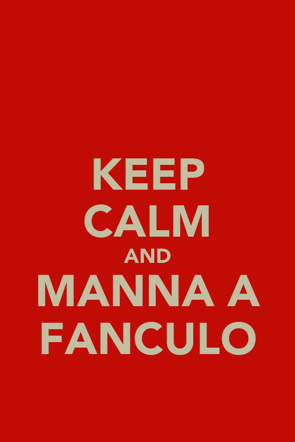KEEP CALM AND MANNA A FANCULO