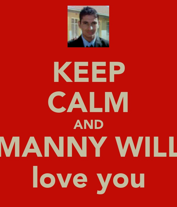 KEEP CALM AND MANNY WILL love you