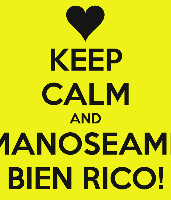 KEEP CALM AND MANOSEAME BIEN RICO!