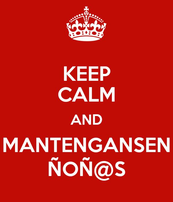 KEEP CALM AND MANTENGANSEN ÑOÑ@S