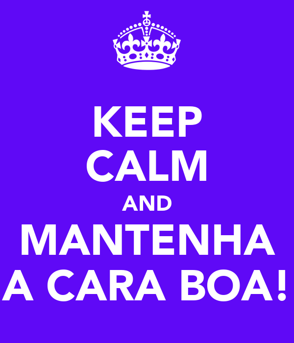 KEEP CALM AND MANTENHA A CARA BOA!