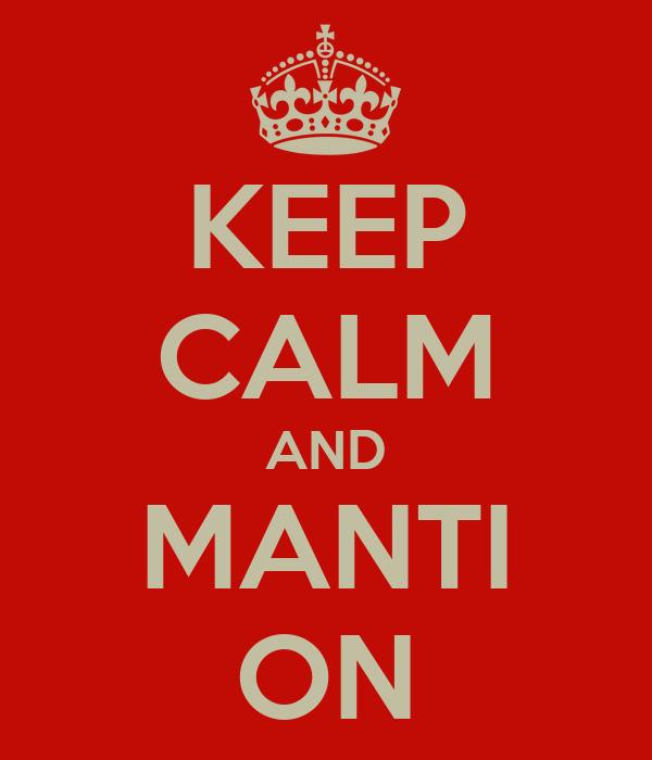 KEEP CALM AND MANTI ON
