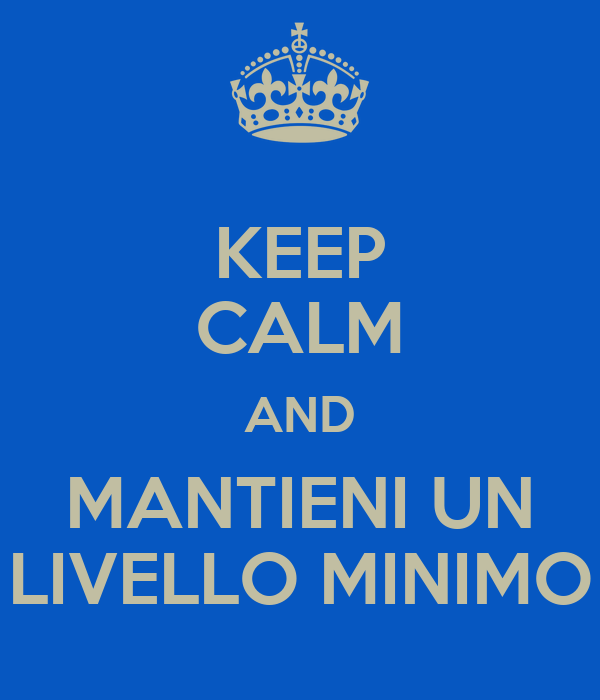 KEEP CALM AND MANTIENI UN LIVELLO MINIMO