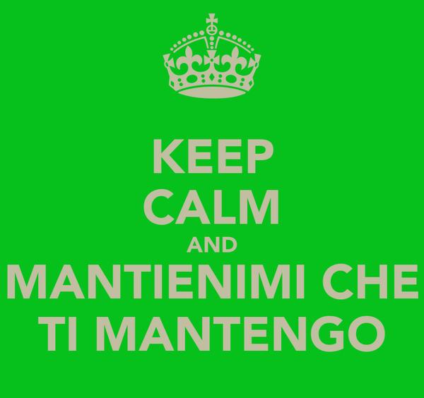 KEEP CALM AND MANTIENIMI CHE TI MANTENGO