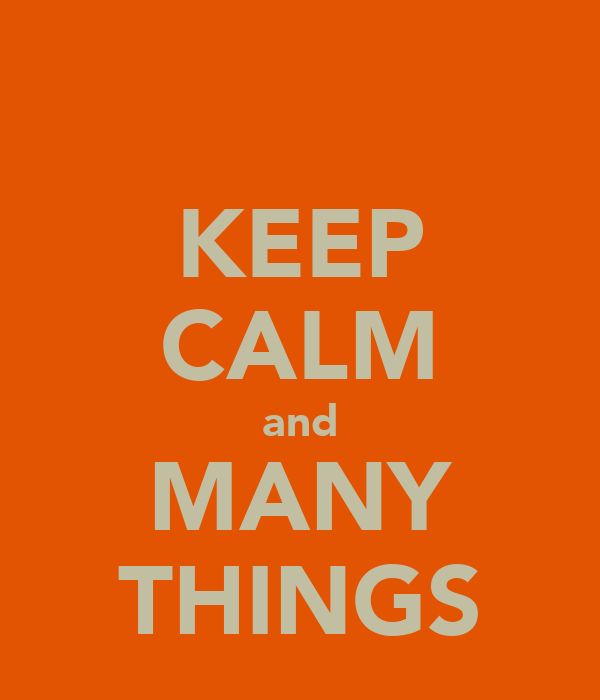KEEP CALM and MANY THINGS