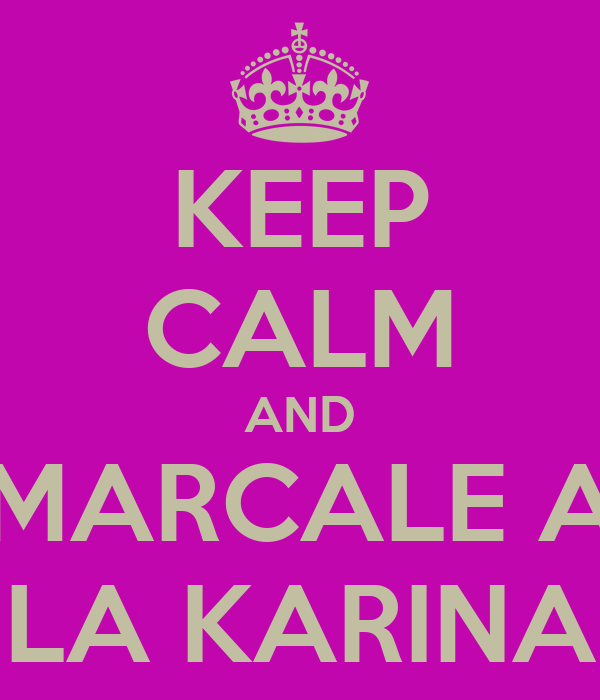 KEEP CALM AND MARCALE A LA KARINA