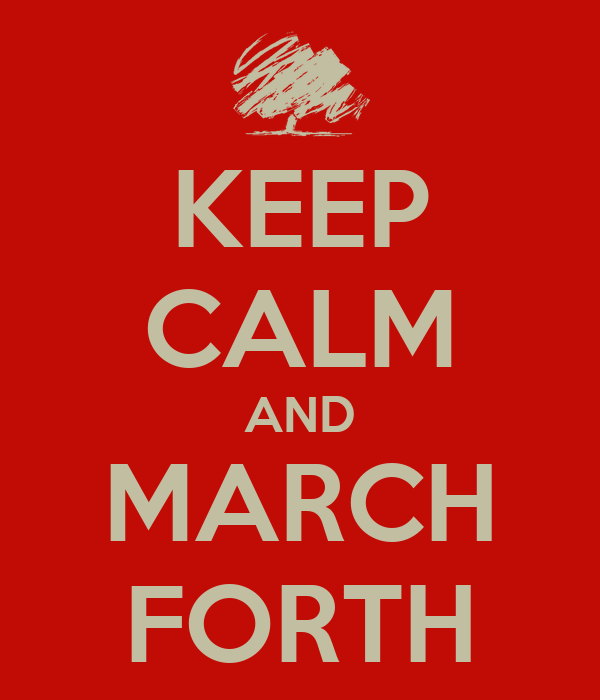 KEEP CALM AND MARCH FORTH