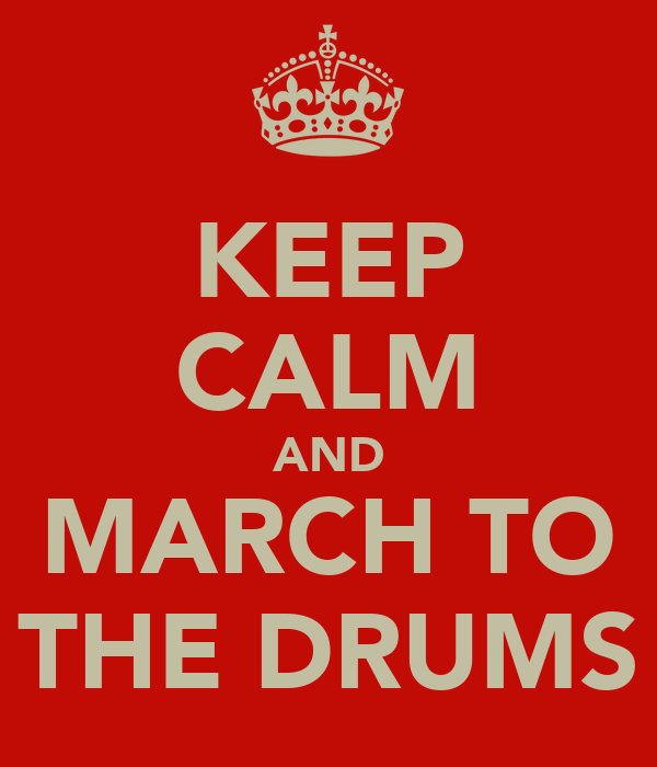 KEEP CALM AND MARCH TO THE DRUMS