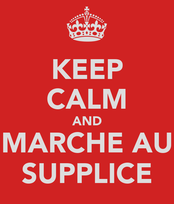 KEEP CALM AND MARCHE AU SUPPLICE