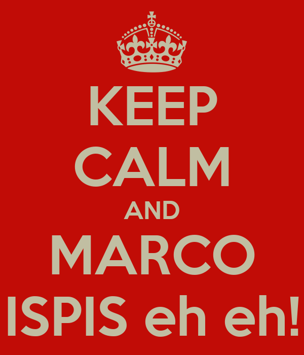 KEEP CALM AND MARCO ISPIS eh eh!