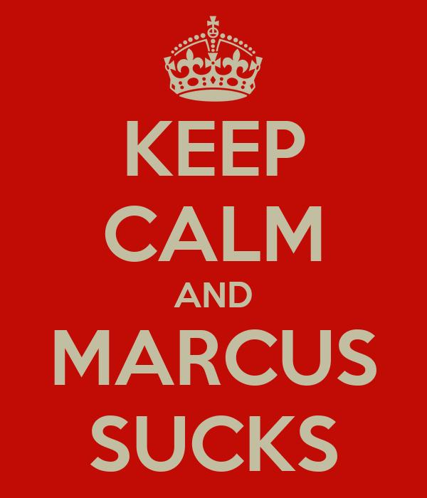 KEEP CALM AND MARCUS SUCKS