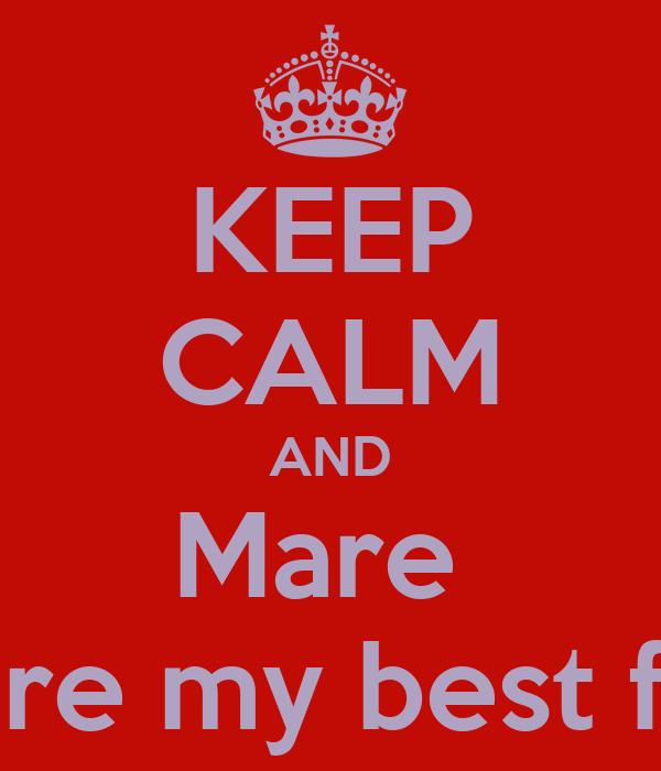 KEEP CALM AND Mare  you are my best friend