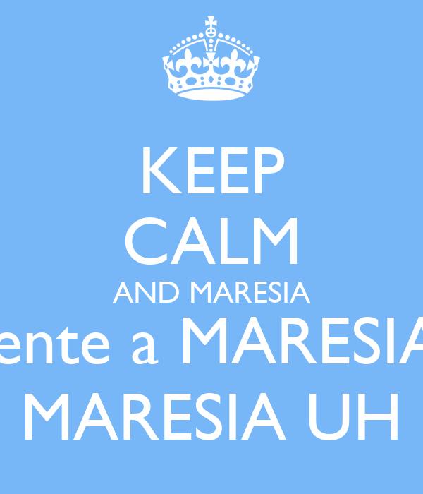 KEEP CALM AND MARESIA sente a MARESIA, MARESIA UH