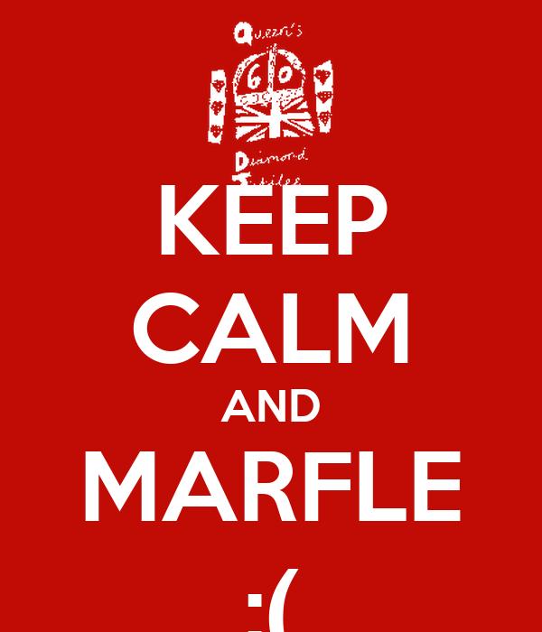 KEEP CALM AND MARFLE :(