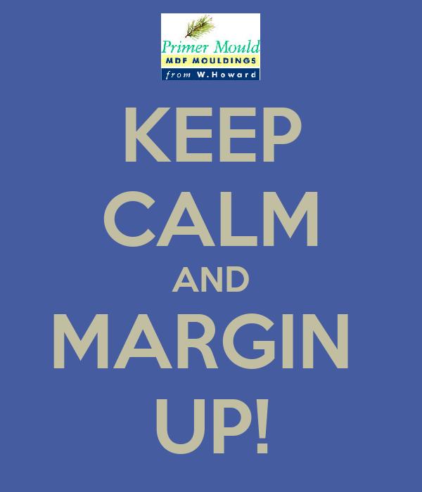 KEEP CALM AND MARGIN  UP!