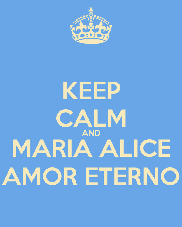 KEEP CALM AND MARIA ALICE  AMOR ETERNO