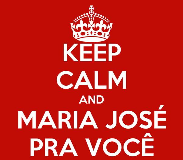 KEEP CALM AND MARIA JOSÉ PRA VOCÊ