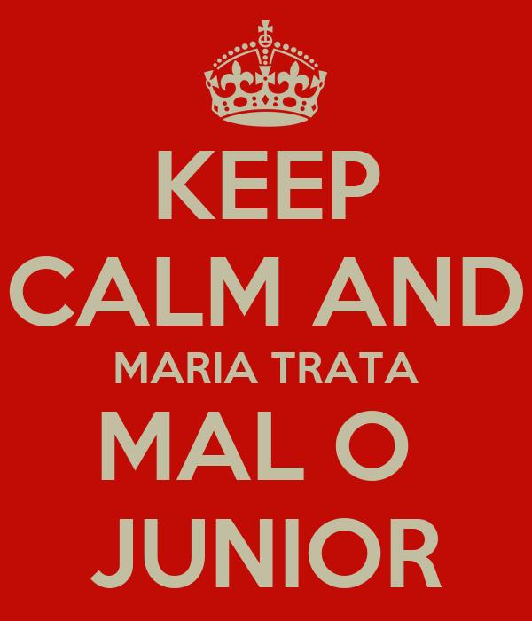KEEP CALM AND MARIA TRATA MAL O  JUNIOR