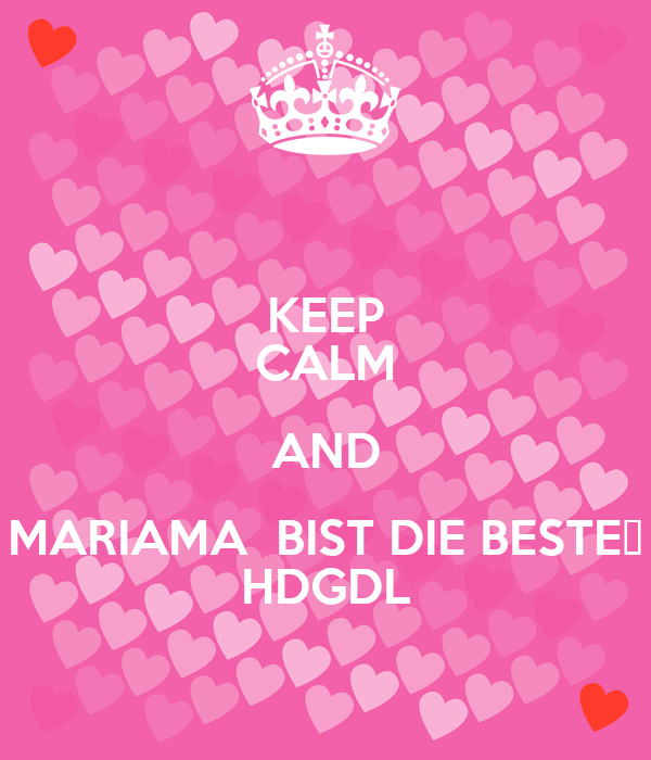 KEEP CALM AND MARIAMA  BIST DIE BESTE❤ HDGDL